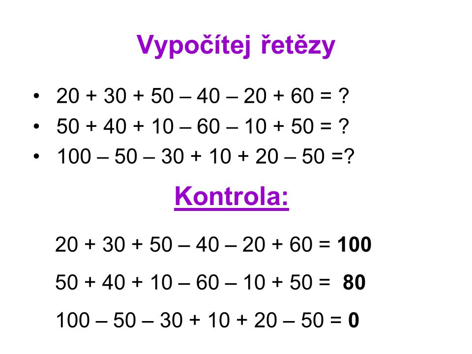 Vypočítej řetězy 20 + 30 + 50 – 40 – 20 + 60 = . 50 + 40 + 10 – 60 – 10 + 50 = .