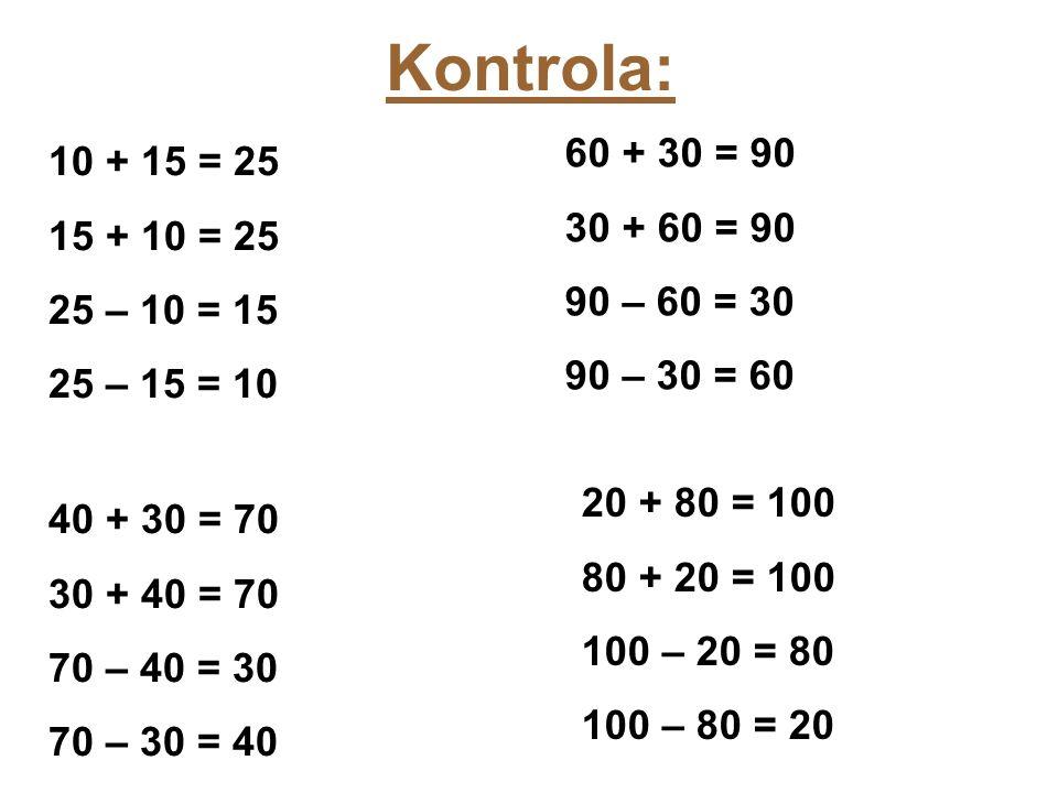 Kontrola: 10 + 15 = 25 15 + 10 = 25 25 – 10 = 15 25 – 15 = 10 40 + 30 = 70 30 + 40 = 70 70 – 40 = 30 70 – 30 = 40 60 + 30 = 90 30 + 60 = 90 90 – 60 = 30 90 – 30 = 60 20 + 80 = 100 80 + 20 = 100 100 – 20 = 80 100 – 80 = 20