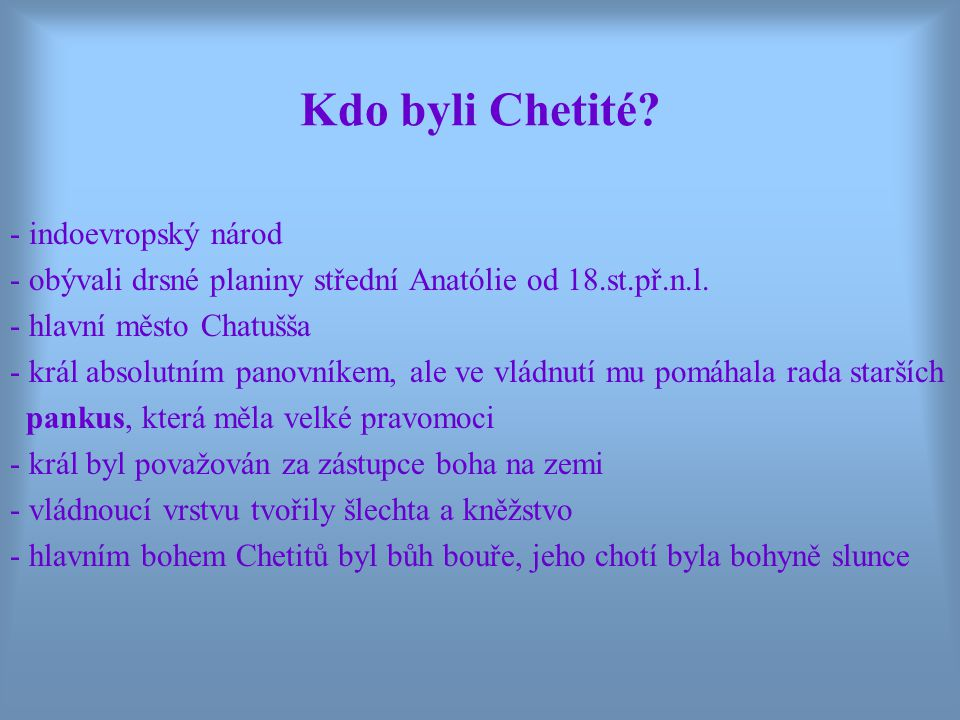 Kdo byli Chetité.- indoevropský národ - obývali drsné planiny střední Anatólie od 18.st.př.n.l.
