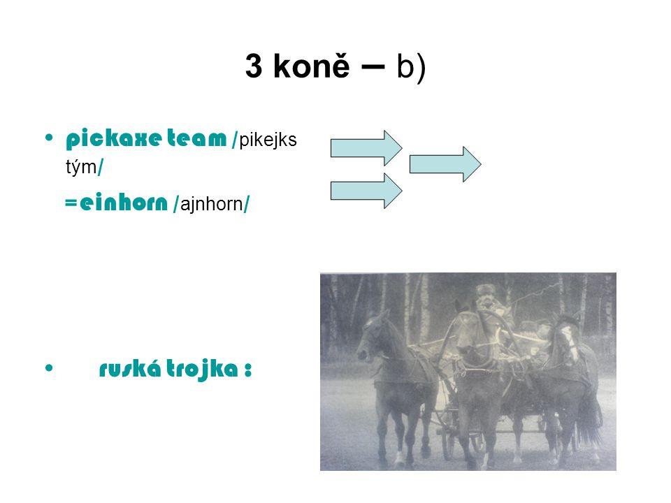 3 koně – b) pickaxe team / pikejks tým / = einhorn / ajnhorn / ruská trojka :