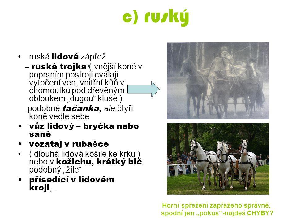"""c) ruský ruská lidová zápřež – ruská trojka ( vnější koně v poprsním postroji cválají vytočení ven, vnitřní kůň v chomoutku pod dřevěným obloukem """"dug"""