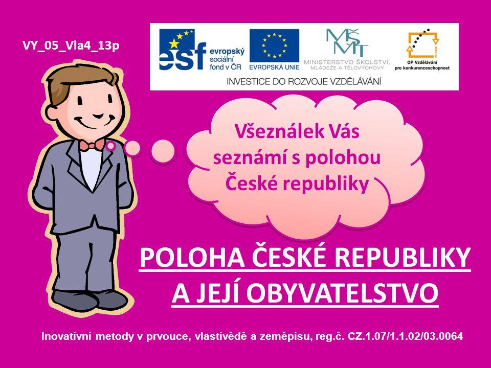 POLOHA ČESKÉ REPUBLIKY A JEJÍ OBYVATELSTVO VY_05_Vla4_13p Všeználek Vás seznámí s polohou České republiky Inovativní metody v prvouce, vlastivědě a ze