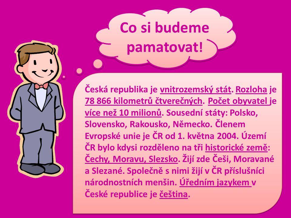 Co si budeme pamatovat ! Česká republika je vnitrozemský stát. Rozloha je 78 866 kilometrů čtverečných. Počet obyvatel je více než 10 milionů. Sousedn