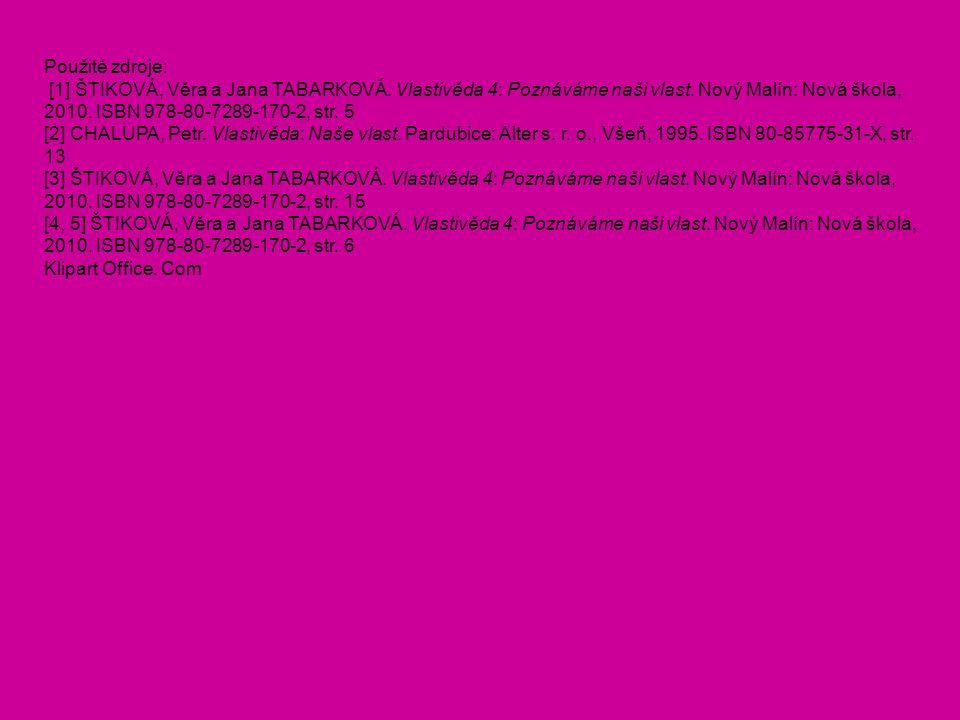 Použité zdroje: [1] ŠTIKOVÁ, Věra a Jana TABARKOVÁ. Vlastivěda 4: Poznáváme naši vlast. Nový Malín: Nová škola, 2010. ISBN 978-80-7289-170-2, str. 5 [