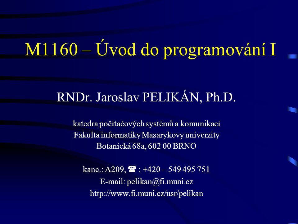 M1160 – Úvod do programování I RNDr. Jaroslav PELIKÁN, Ph.D. katedra počítačových systémů a komunikací Fakulta informatiky Masarykovy univerzity Botan