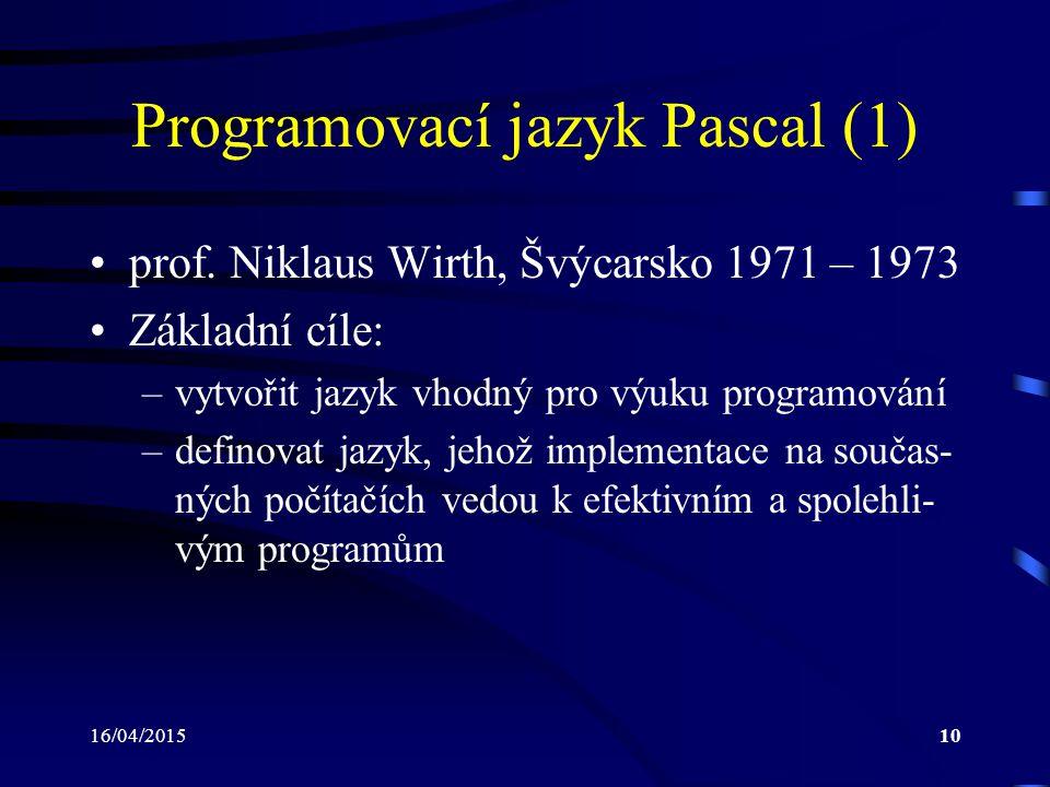 16/04/201510 Programovací jazyk Pascal (1) prof. Niklaus Wirth, Švýcarsko 1971 – 1973 Základní cíle: –vytvořit jazyk vhodný pro výuku programování –de