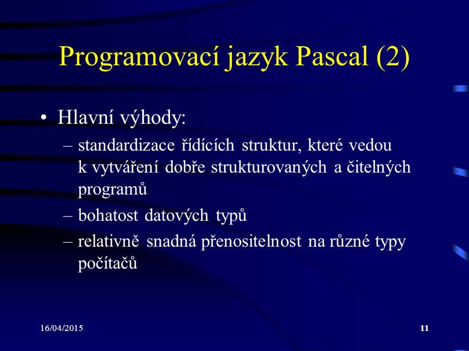 16/04/201511 Programovací jazyk Pascal (2) Hlavní výhody: –standardizace řídících struktur, které vedou k vytváření dobře strukturovaných a čitelných programů –bohatost datových typů –relativně snadná přenositelnost na různé typy počítačů