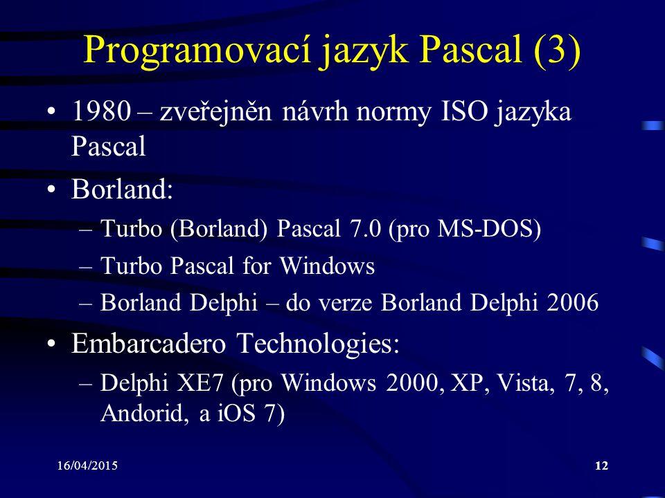 16/04/201512 Programovací jazyk Pascal (3) 1980 – zveřejněn návrh normy ISO jazyka Pascal Borland: –Turbo (Borland) Pascal 7.0 (pro MS-DOS) –Turbo Pascal for Windows –Borland Delphi – do verze Borland Delphi 2006 Embarcadero Technologies: –Delphi XE7 (pro Windows 2000, XP, Vista, 7, 8, Andorid, a iOS 7)