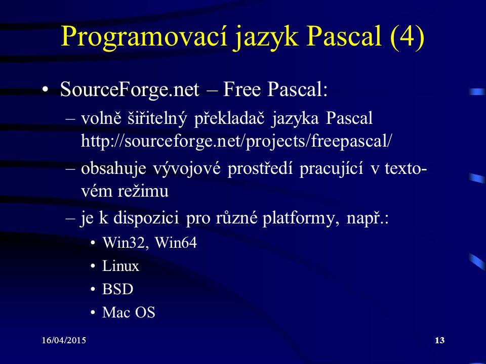 16/04/201513 Programovací jazyk Pascal (4) SourceForge.net – Free Pascal: –volně šiřitelný překladač jazyka Pascal http://sourceforge.net/projects/freepascal/ –obsahuje vývojové prostředí pracující v texto- vém režimu –je k dispozici pro různé platformy, např.: Win32, Win64 Linux BSD Mac OS