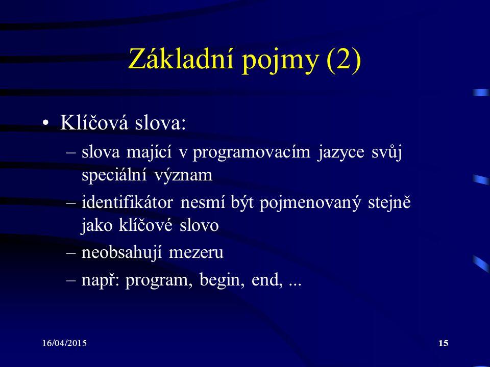 16/04/201515 Základní pojmy (2) Klíčová slova: –slova mající v programovacím jazyce svůj speciální význam –identifikátor nesmí být pojmenovaný stejně jako klíčové slovo –neobsahují mezeru –např: program, begin, end,...