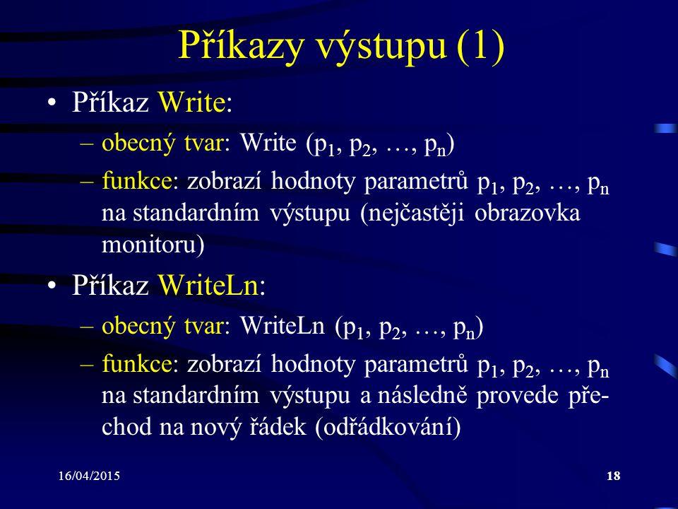 16/04/201518 Příkazy výstupu (1) Příkaz Write: –obecný tvar: Write (p 1, p 2, …, p n ) –funkce: zobrazí hodnoty parametrů p 1, p 2, …, p n na standardním výstupu (nejčastěji obrazovka monitoru) Příkaz WriteLn: –obecný tvar: WriteLn (p 1, p 2, …, p n ) –funkce: zobrazí hodnoty parametrů p 1, p 2, …, p n na standardním výstupu a následně provede pře- chod na nový řádek (odřádkování)