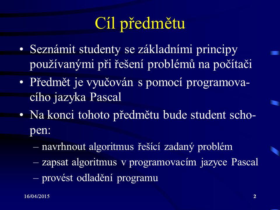 16/04/20152 Cíl předmětu Seznámit studenty se základními principy používanými při řešení problémů na počítači Předmět je vyučován s pomocí programova- cího jazyka Pascal Na konci tohoto předmětu bude student scho- pen: –navrhnout algoritmus řešící zadaný problém –zapsat algoritmus v programovacím jazyce Pascal –provést odladění programu
