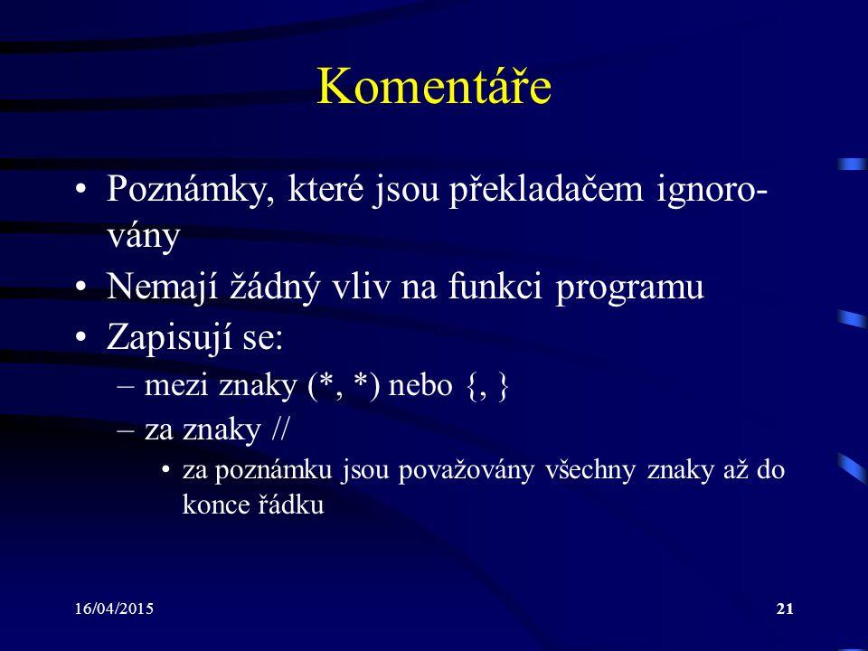 16/04/201521 Komentáře Poznámky, které jsou překladačem ignoro- vány Nemají žádný vliv na funkci programu Zapisují se: –mezi znaky (*, *) nebo {, } –za znaky // za poznámku jsou považovány všechny znaky až do konce řádku