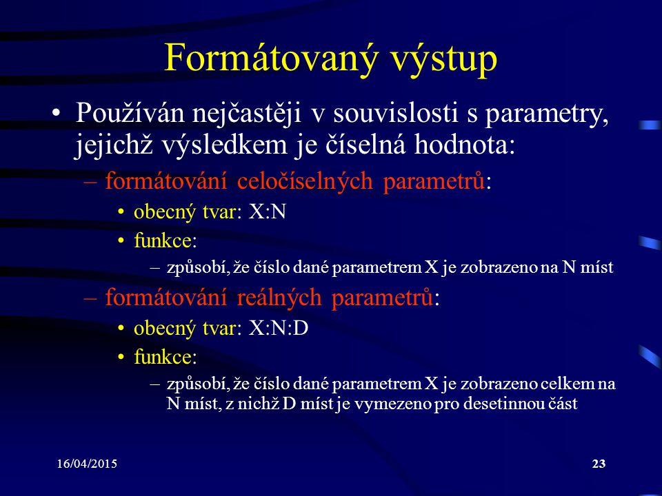 16/04/201523 Formátovaný výstup Používán nejčastěji v souvislosti s parametry, jejichž výsledkem je číselná hodnota: –formátování celočíselných parametrů: obecný tvar: X:N funkce: –způsobí, že číslo dané parametrem X je zobrazeno na N míst –formátování reálných parametrů: obecný tvar: X:N:D funkce: –způsobí, že číslo dané parametrem X je zobrazeno celkem na N míst, z nichž D míst je vymezeno pro desetinnou část