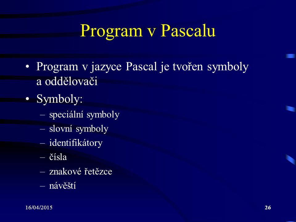 16/04/201526 Program v Pascalu Program v jazyce Pascal je tvořen symboly a oddělovači Symboly: –speciální symboly –slovní symboly –identifikátory –čísla –znakové řetězce –návěští