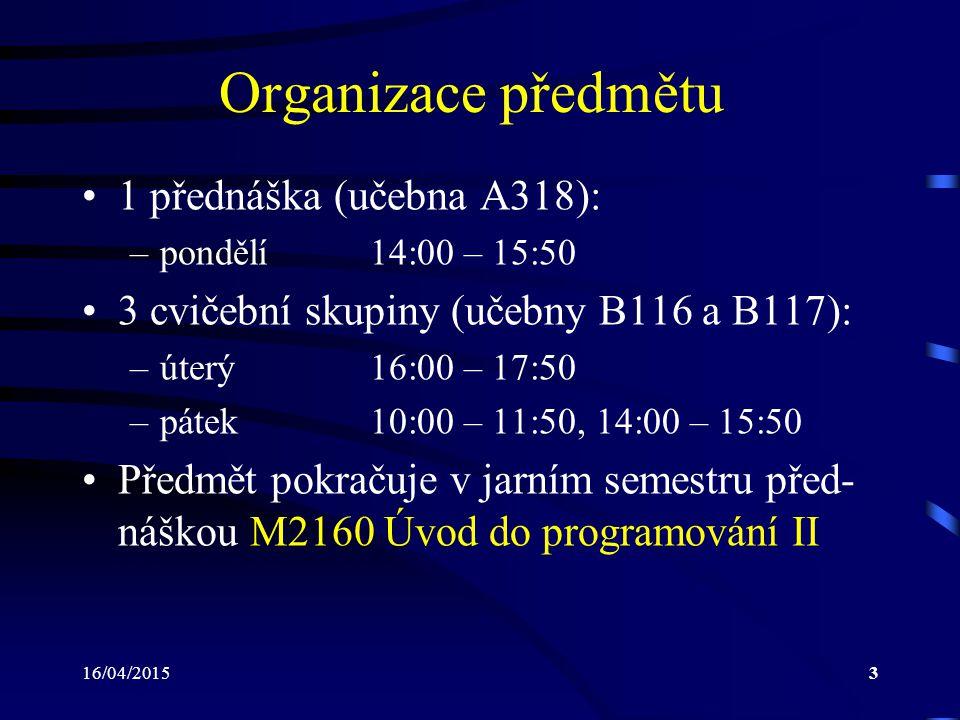 16/04/20153 Organizace předmětu 1 přednáška (učebna A318): –pondělí14:00 – 15:50 3 cvičební skupiny (učebny B116 a B117): –úterý16:00 – 17:50 –pátek10:00 – 11:50, 14:00 – 15:50 Předmět pokračuje v jarním semestru před- náškou M2160 Úvod do programování II