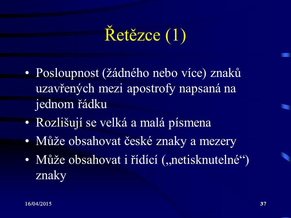 """16/04/201537 Řetězce (1) Posloupnost (žádného nebo více) znaků uzavřených mezi apostrofy napsaná na jednom řádku Rozlišují se velká a malá písmena Může obsahovat české znaky a mezery Může obsahovat i řídící (""""netisknutelné ) znaky"""