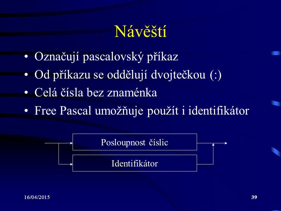 16/04/201539 Návěští Označují pascalovský příkaz Od příkazu se oddělují dvojtečkou (:) Celá čísla bez znaménka Free Pascal umožňuje použít i identifikátor Posloupnost číslic Identifikátor
