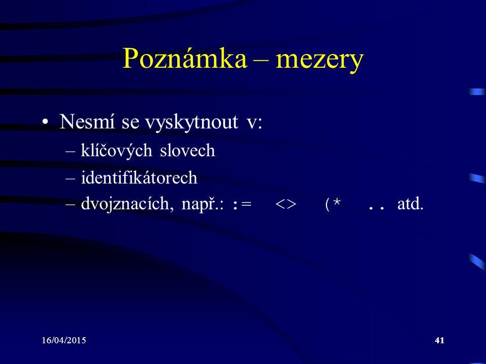 16/04/201541 Poznámka – mezery Nesmí se vyskytnout v: –klíčových slovech –identifikátorech –dvojznacích, např.: := <> (*.. atd.