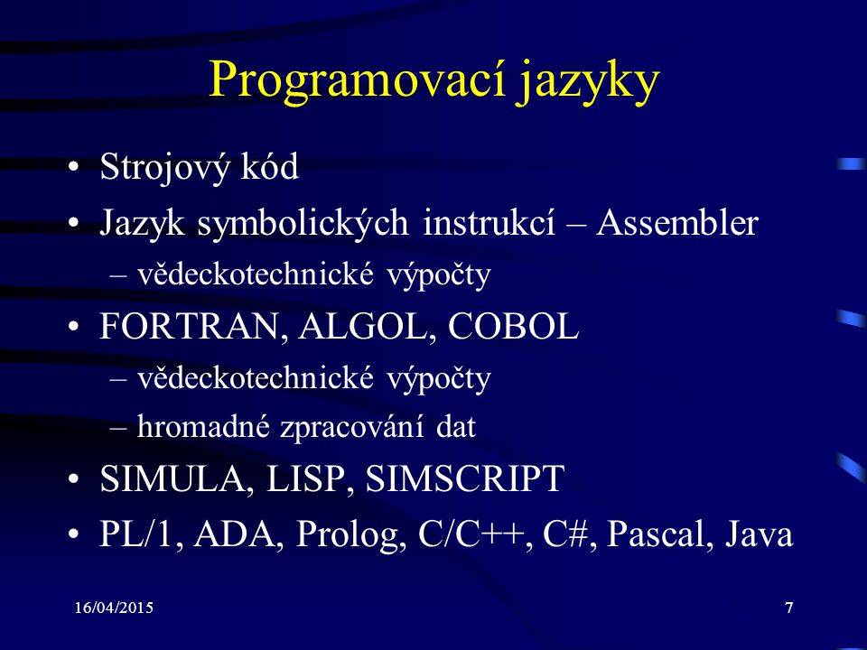 16/04/20157 Programovací jazyky Strojový kód Jazyk symbolických instrukcí – Assembler –vědeckotechnické výpočty FORTRAN, ALGOL, COBOL –vědeckotechnické výpočty –hromadné zpracování dat SIMULA, LISP, SIMSCRIPT PL/1, ADA, Prolog, C/C++, C#, Pascal, Java