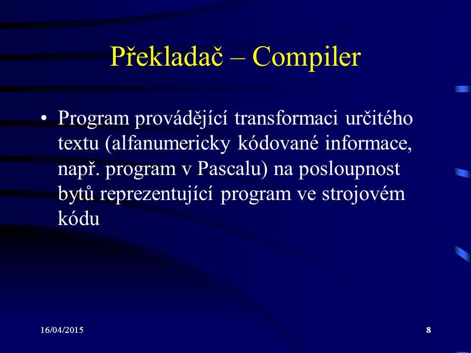 16/04/20158 Překladač – Compiler Program provádějící transformaci určitého textu (alfanumericky kódované informace, např. program v Pascalu) na poslou