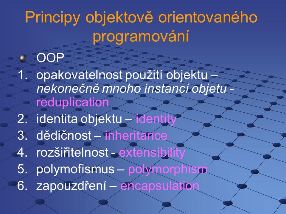Principy objektově orientovaného programování OOP 1.opakovatelnost použití objektu – nekonečně mnoho instancí objetu - reduplication 2.identita objektu – identity 3.dědičnost – inheritance 4.rozšiřitelnost - extensibility 5.polymofismus – polymorphism 6.zapouzdření – encapsulation