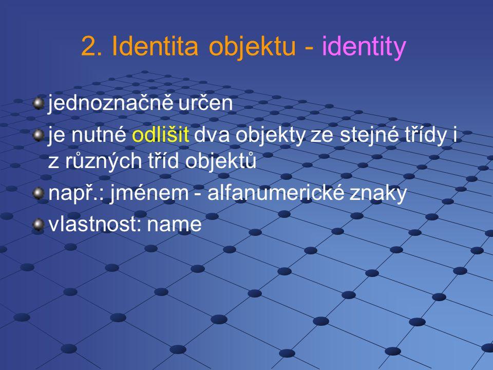 2. Identita objektu - identity jednoznačně určen je nutné odlišit dva objekty ze stejné třídy i z různých tříd objektů např.: jménem - alfanumerické z