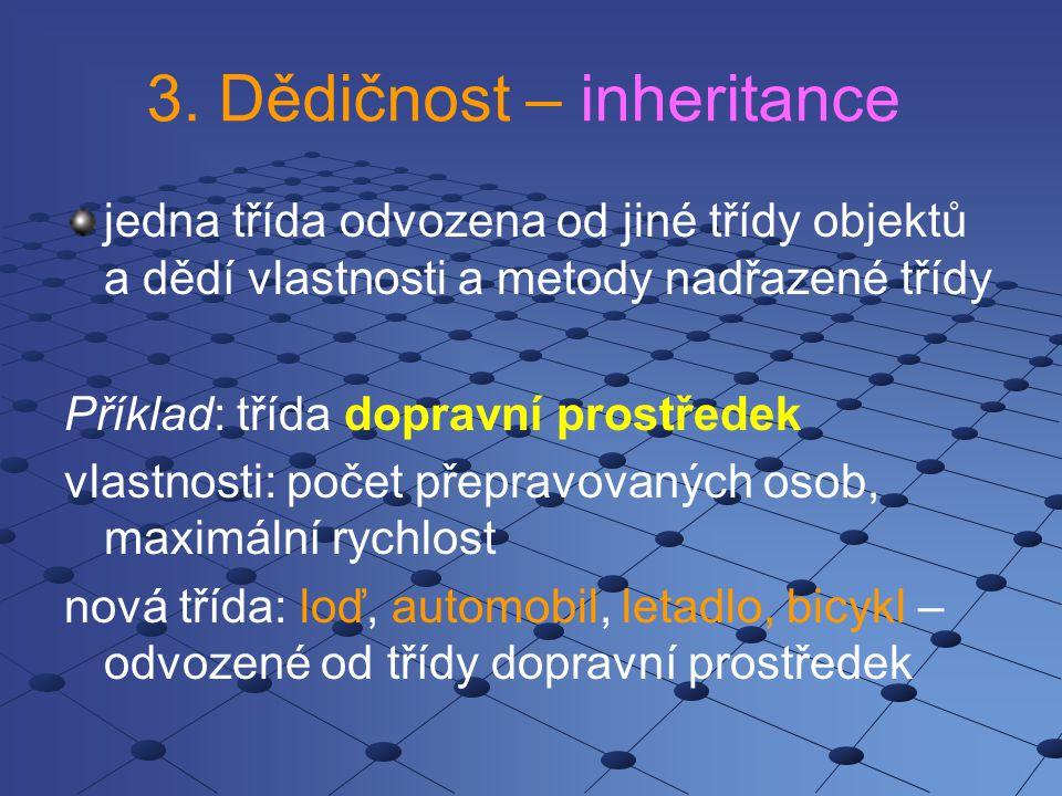 3. Dědičnost – inheritance jedna třída odvozena od jiné třídy objektů a dědí vlastnosti a metody nadřazené třídy Příklad: třída dopravní prostředek vl