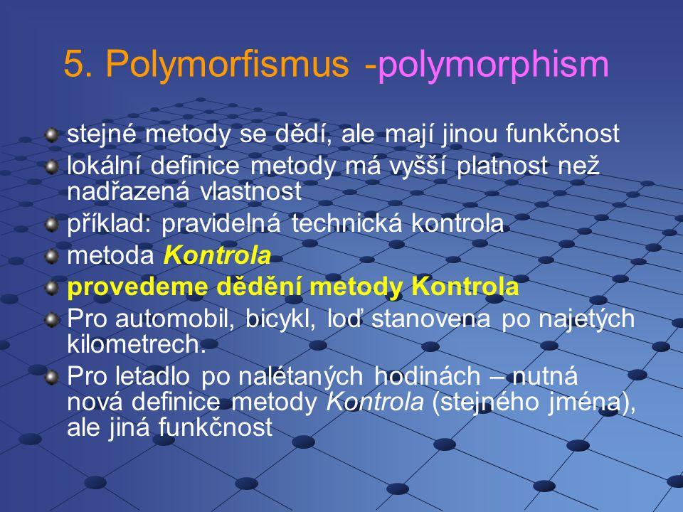 5. Polymorfismus -polymorphism stejné metody se dědí, ale mají jinou funkčnost lokální definice metody má vyšší platnost než nadřazená vlastnost příkl