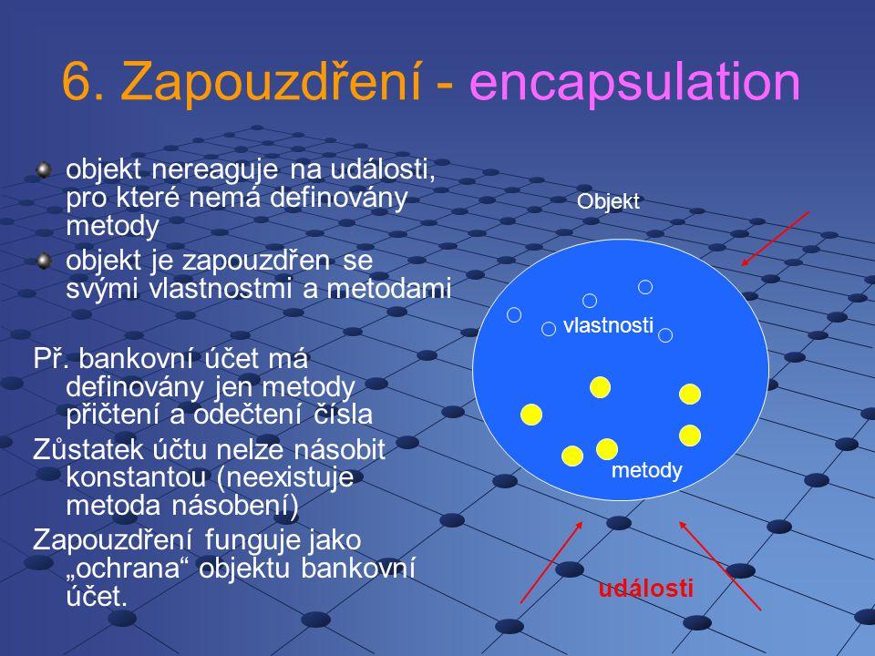 6. Zapouzdření - encapsulation objekt nereaguje na události, pro které nemá definovány metody objekt je zapouzdřen se svými vlastnostmi a metodami Př.