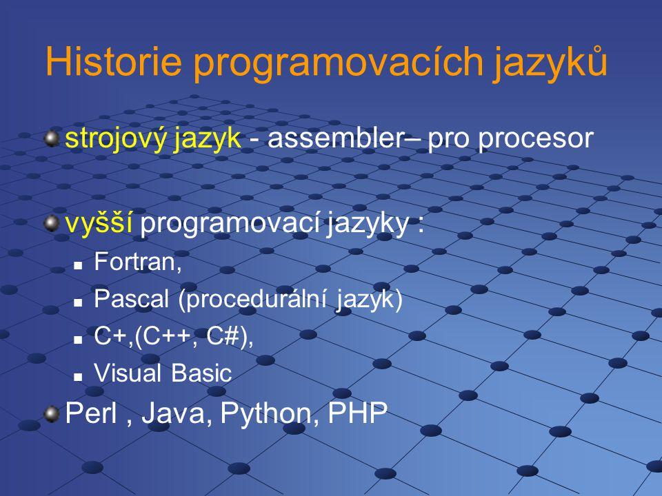 Historie programovacích jazyků strojový jazyk - assembler– pro procesor vyšší programovací jazyky : Fortran, Pascal (procedurální jazyk) C+,(C++, C#), Visual Basic Perl, Java, Python, PHP