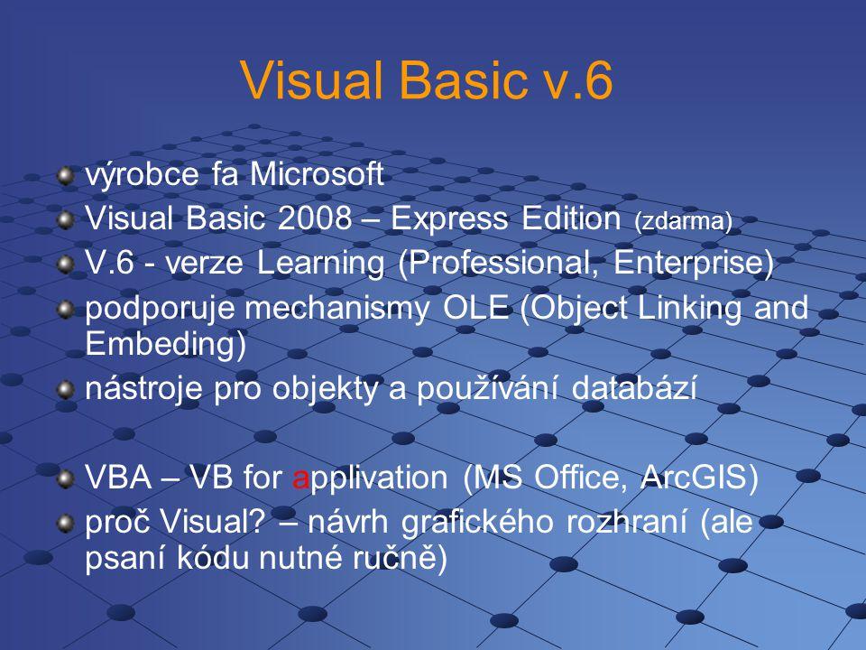 Visual Basic v.6 výrobce fa Microsoft Visual Basic 2008 – Express Edition (zdarma) V.6 - verze Learning (Professional, Enterprise) podporuje mechanismy OLE (Object Linking and Embeding) nástroje pro objekty a používání databází VBA – VB for applivation (MS Office, ArcGIS) proč Visual.