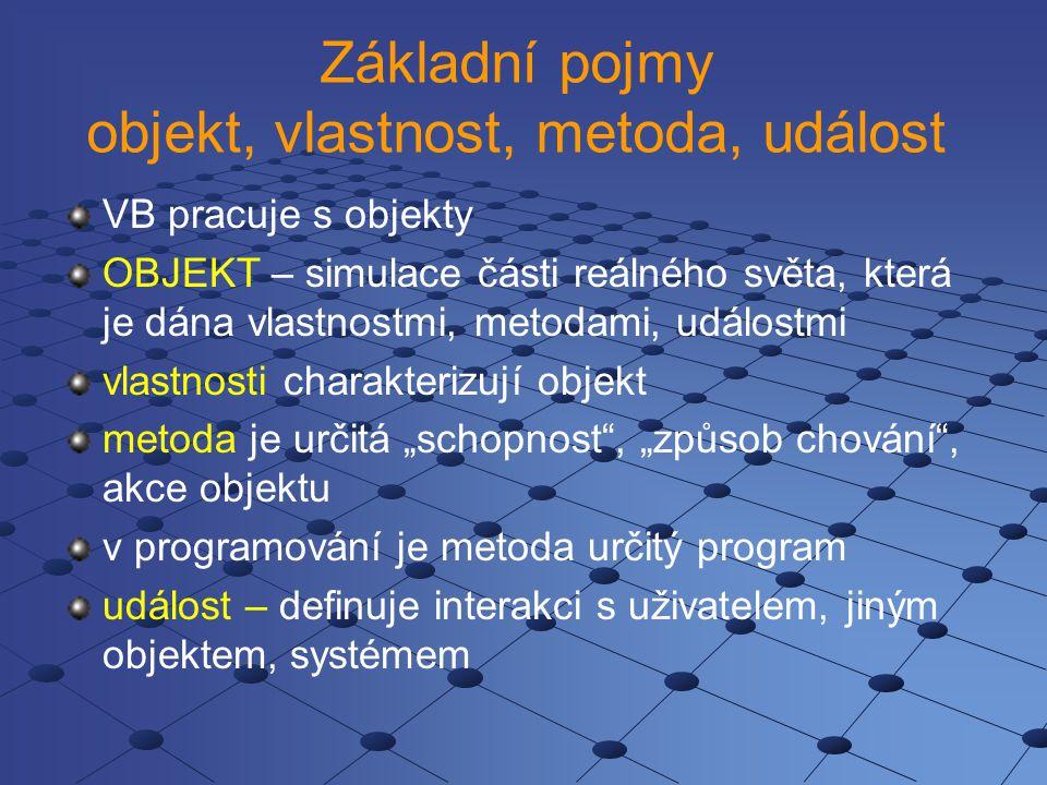 """Základní pojmy objekt, vlastnost, metoda, událost VB pracuje s objekty OBJEKT – simulace části reálného světa, která je dána vlastnostmi, metodami, událostmi vlastnosti charakterizují objekt metoda je určitá """"schopnost , """"způsob chování , akce objektu v programování je metoda určitý program událost – definuje interakci s uživatelem, jiným objektem, systémem"""
