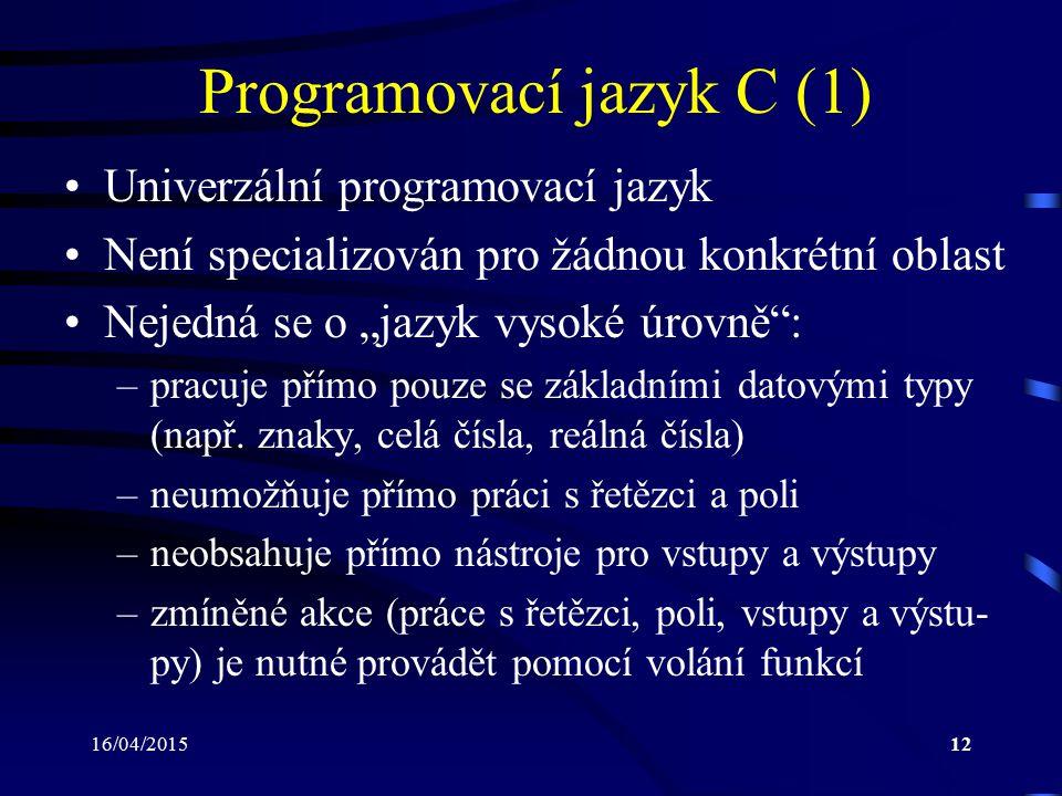 16/04/201513 Programovací jazyk C (2) Jeho obecnost jej dělají vhodnějším a efektiv- nějším pro většinu úloh, než jiné jazyky Jazyk C se vyznačuje: –úspornými výrazy –standardizací řídících struktur, které vedou k vy- tváření dobře strukturovaných a čitelných progra- mů –moderními datovými strukturami –bohatou množinou operátorů Není vázán na konkrétní typ počítače ani na určitý operační systém