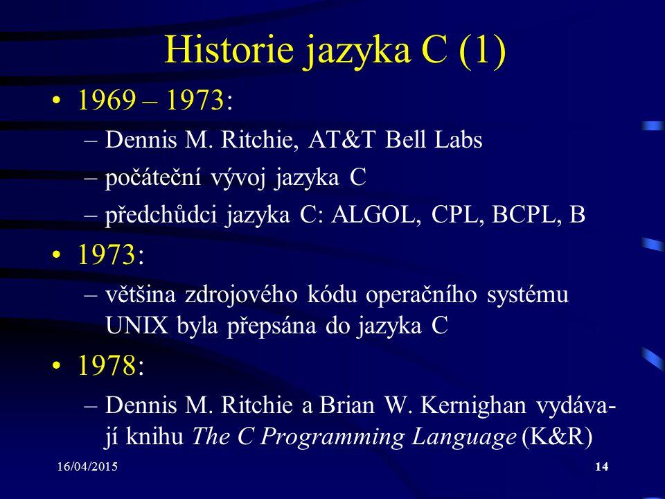"""16/04/201515 Historie jazyka C (2) –tato kniha sloužila jako první standard jazyka C –popsaná verze jazyka C bývá označována jako K&R C 1983: –American National Standards Institute (ANSI) sestavuje komisi X3J11 s úkolem vytvořit stan- dardní specifikaci jazyka C 1989: –standard dokončen a schválen pod označením ANSI X3.159-1989 """"Programming Language C –zmíněný standard bývá označován jako ANSI C, Standard C nebo C89"""