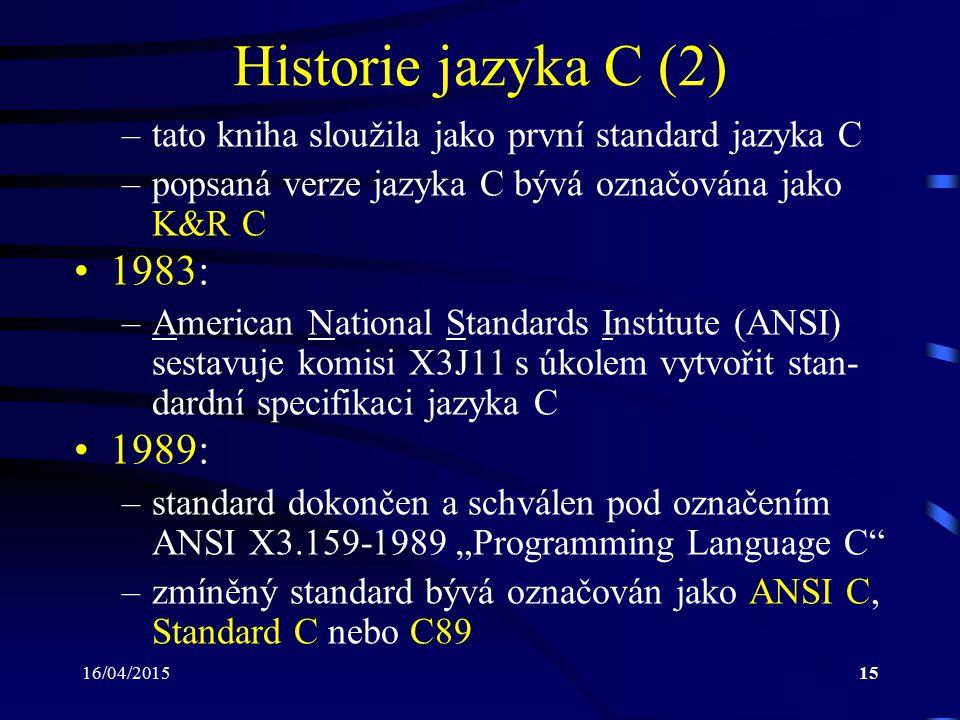 16/04/201516 Historie jazyka C (3) 1990: –standard ANSI C (s drobnými změnami) byl při- jat institucí International Organization for Stan- dardization (ISO) jako ISO/IEC 9899:1990 –zmíněný standard se rovněž označuje jako C90 1999: –vydán dokument ISO 9899:1999 (nazývaný také C99), který byl v roce 2000 přijat i jako ANSI standard 2011: –vydán dokument ISO 9899:2011 (nazývaný také C11)