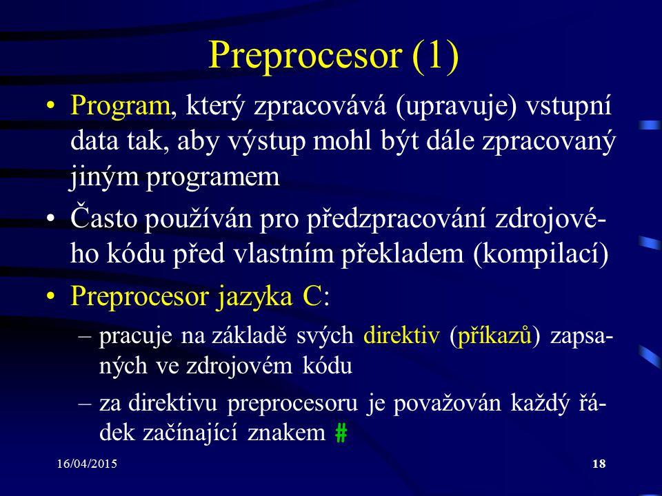 16/04/201519 Preprocesor (2) –za znakem # musí následovat název direktivy –mezi operace prováděné preprocesorem jazyka C patří např.: vložení hlavičkových souborů ( #include ) rozvoj maker ( #define ) odstranění částí zdrojového kódu, které (v závislosti na vyhodnocených podmínkách) nemají být aktuálně pře- kládány – podmíněný překlad ( #if, #else, #endif, #elif, #ifdef, #ifndef ) případné odstranění komentářů –výsledkem práce preprocesoru jazyka C je opět textový soubor