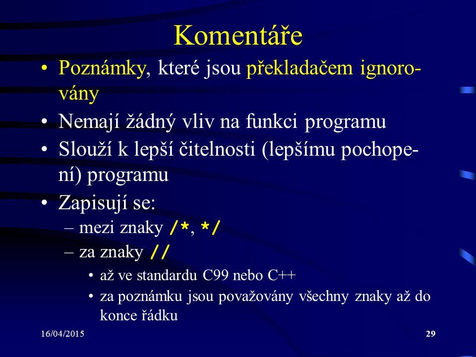 16/04/201530 Program v jazyce C (1) Na nejvyšší úrovni se skládá z: –direktiv preprocesoru: řádek začínající znakem # –globálních deklarací a definic –funkcí Jedna z funkcí se vždy jmenuje main : –musí být v programu vždy uvedena –volána jako první po spuštění programu