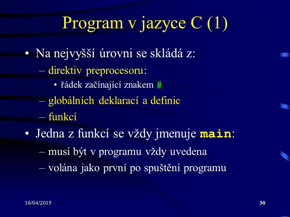 16/04/201531 Program v jazyce C (2) Funkce je tvořena: –hlavičkou, která specifikuje: viditelnost funkce vně souboru, ve kterém je defino- vána návratový typ – typ hodnoty, kterou funkce vrací jméno funkce seznam (typ a počet) formálních parametrů, pomocí nichž funkce může komunikovat se svým okolím –tělem funkce, které obsahuje: lokální deklarace a definice posloupnost příkazů, která bude po vyvolání funkce provedena