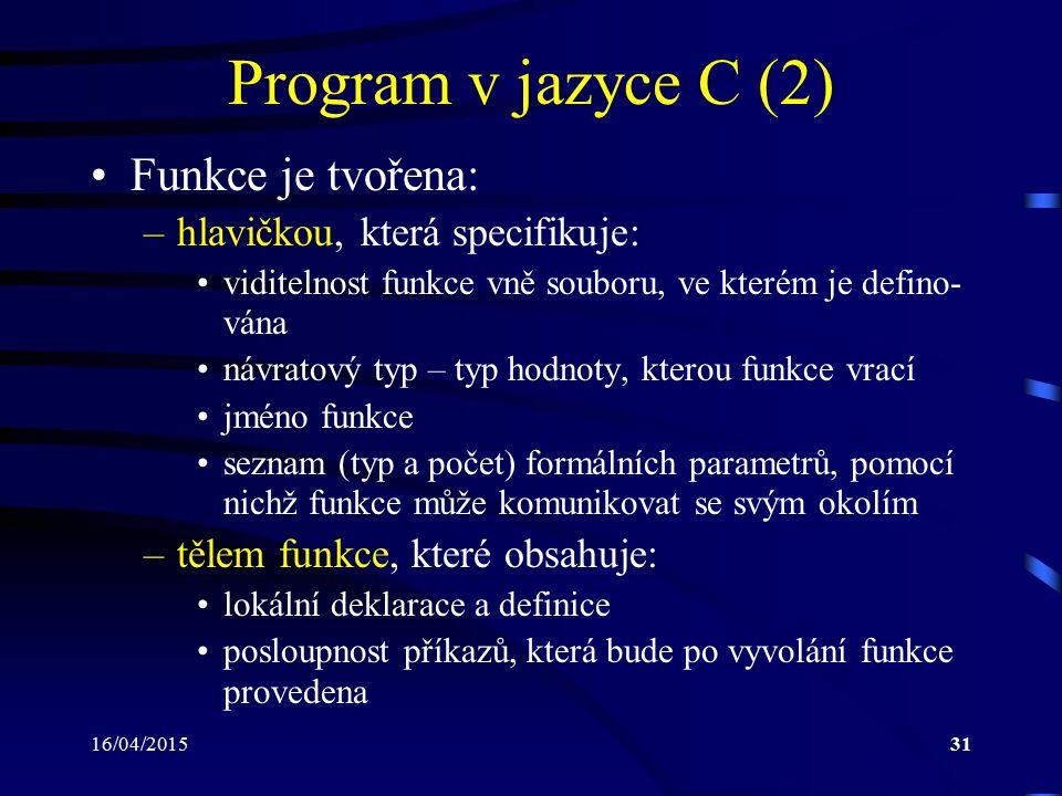 16/04/201532 Program v jazyce C (3) Poznámky: –příkazy jsou prováděny postupně ve stejném pořadí, v jakém jsou zapsány –všechny příkazy v jazyce C jsou ukončeny středníkem – středník je nedílnou součástí příkazu –výjimku tvoří složený příkaz, který se střední- kem neukončuje