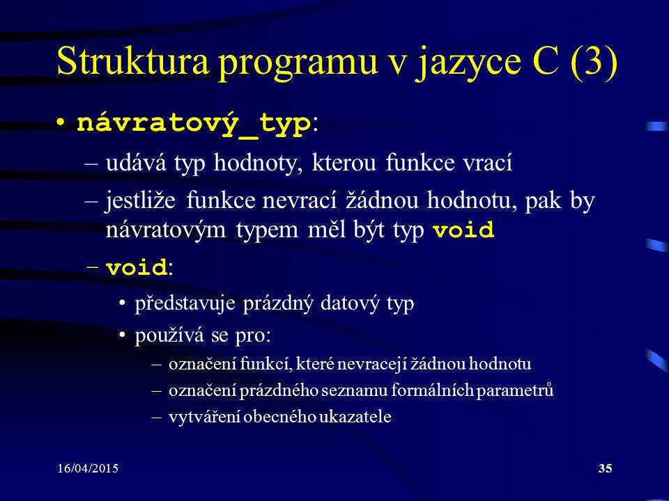 16/04/201536 Struktura programu v jazyce C (4) jmFunkce : –identifikátor specifikující jednoznačné jméno funkce –následně se používá pro její vyvolání seznam formálních parametrů : –slouží k předání vstupních hodnot funkci –je-li prázdný, měl by být použitý typ void
