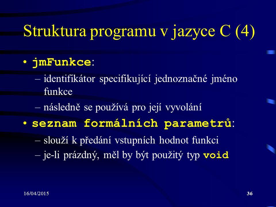 16/04/201537 Struktura programu v jazyce C (5) Funkce main : –každý spustitelný program musí obsahovat právě jednu funkci main –volána jako první po spuštění programu –návratový typ by měl být vždy int (celé číslo) –konvence: jestliže program skončí bezchybně, pak by funkce main měla vracet hodnotu 0 v případě chybového stavu by měla vracet celočísel- nou hodnotu v rozmezí 1 až 255