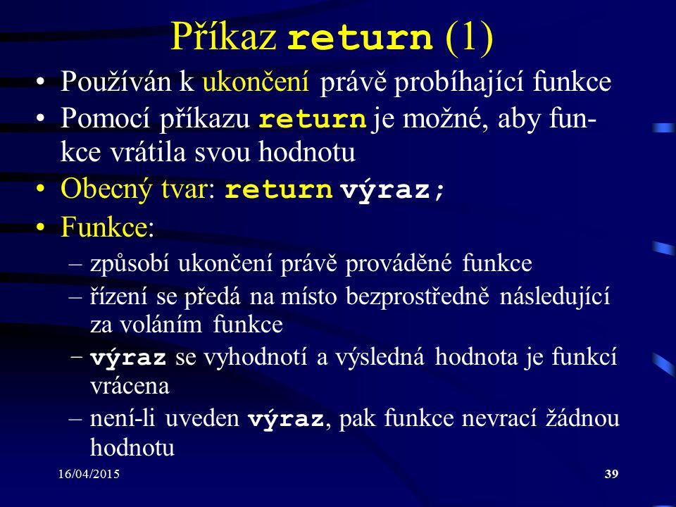 16/04/201540 Příkaz return (2) Poznámka: –jestliže program dosáhne konce těla funkce, aniž by byl proveden příkaz return, pak je výsledek stejný, jako by se provedl return neobsahující žádný výraz