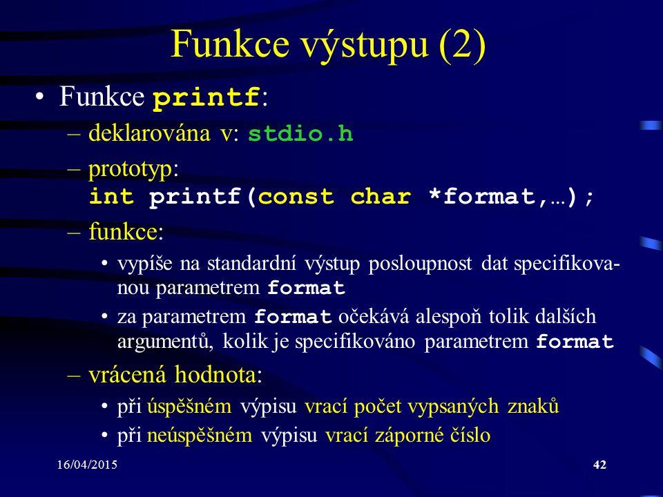 16/04/201543 Funkce výstupu (3) –parametr format : řetězec obsahující text, který se má vypsat může obsahovat formátovací značky, za něž jsou do- sazeny a podle nichž jsou odpovídajícím způsobem formátovány hodnoty uvedené v následujících argu- mentech Formátovací značka: –obecný tvar: % [příznaky][šířka][.přesnost][délka]specifikátor –šířka: určuje minimální šířku pole pro výpis argumentu argument s méně znaky bude zleva, popř.