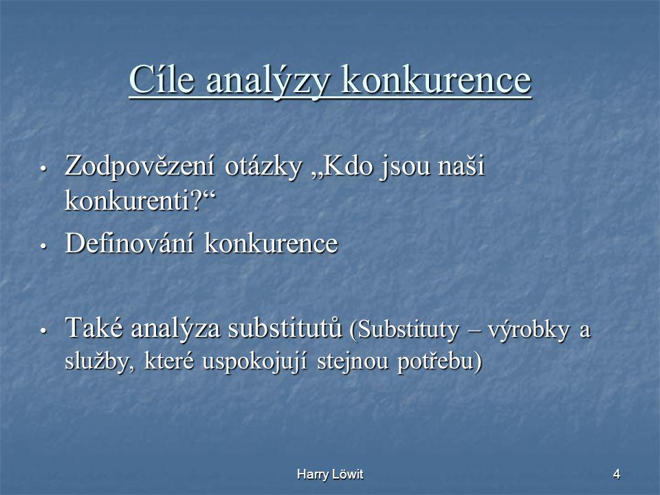 """Harry Löwit4 Cíle analýzy konkurence Zodpovězení otázky """"Kdo jsou naši konkurenti?"""" Zodpovězení otázky """"Kdo jsou naši konkurenti?"""" Definování konkuren"""