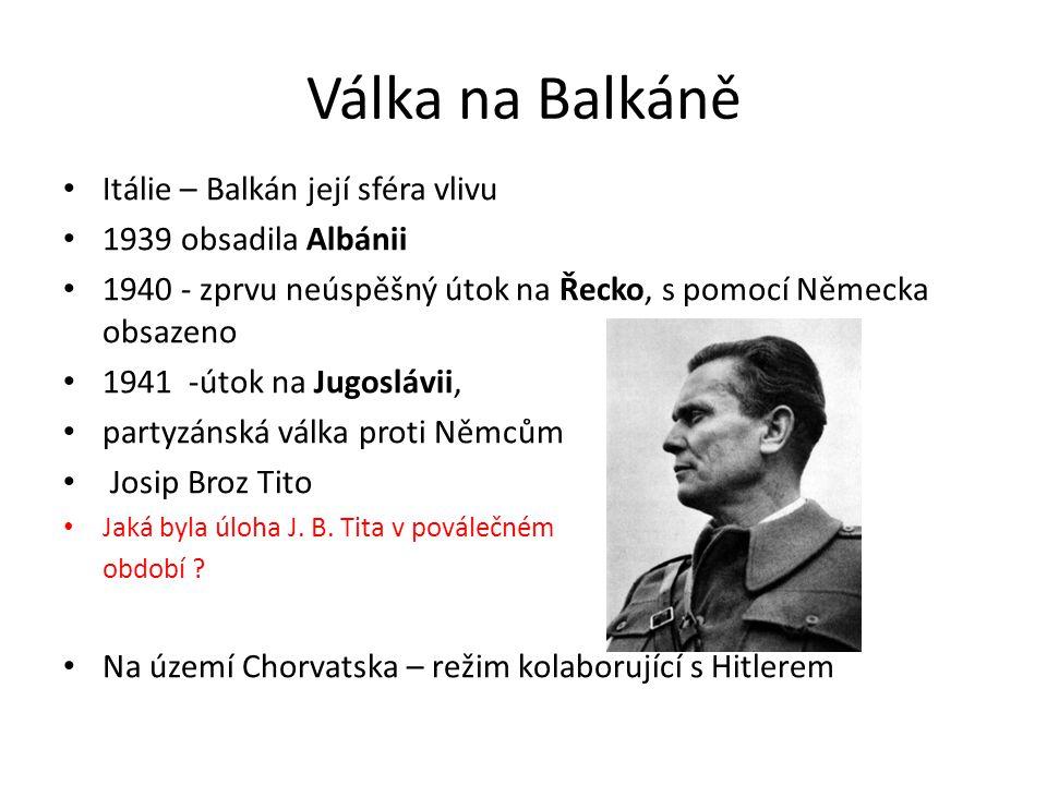 Válka na Balkáně Itálie – Balkán její sféra vlivu 1939 obsadila Albánii 1940 - zprvu neúspěšný útok na Řecko, s pomocí Německa obsazeno 1941 -útok na Jugoslávii, partyzánská válka proti Němcům Josip Broz Tito Jaká byla úloha J.