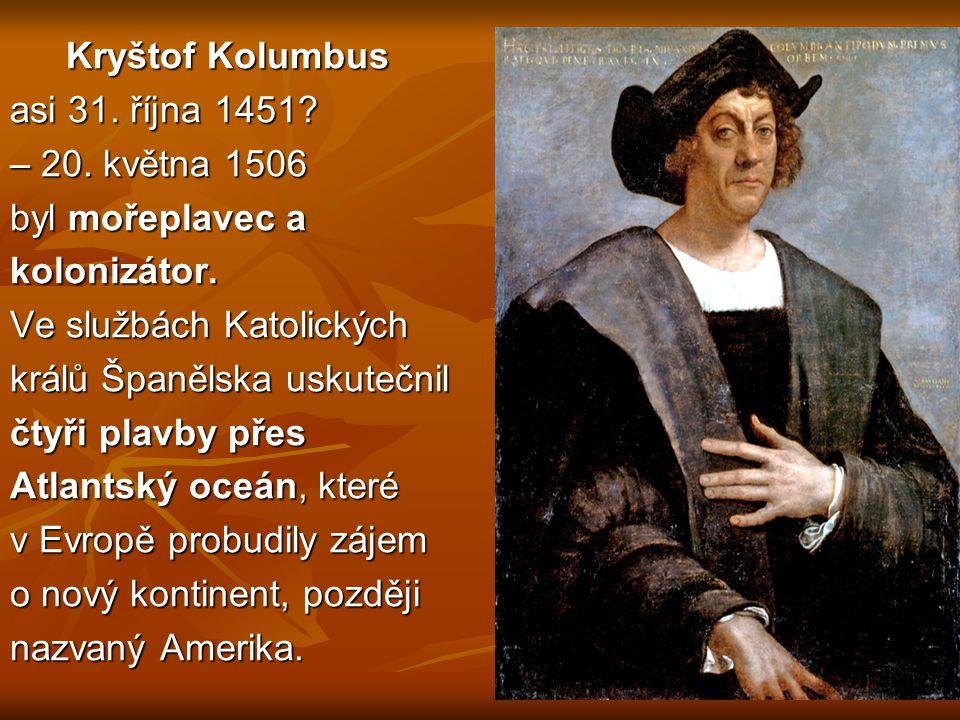 Kryštof Kolumbus Kryštof Kolumbus asi 31. října 1451? – 20. května 1506 byl mořeplavec a kolonizátor. Ve službách Katolických králů Španělska uskutečn