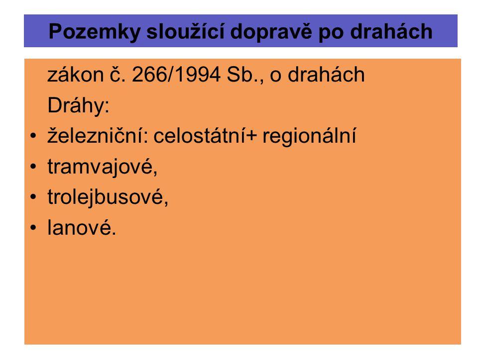 Pozemky sloužící dopravě po drahách zákon č. 266/1994 Sb., o drahách Dráhy: železniční: celostátní+ regionální tramvajové, trolejbusové, lanové.