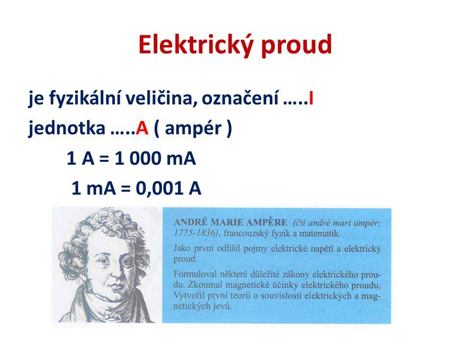Elektrický proud je fyzikální veličina, označení …..I jednotka …..A ( ampér ) 1 A = 1 000 mA 1 mA = 0,001 A