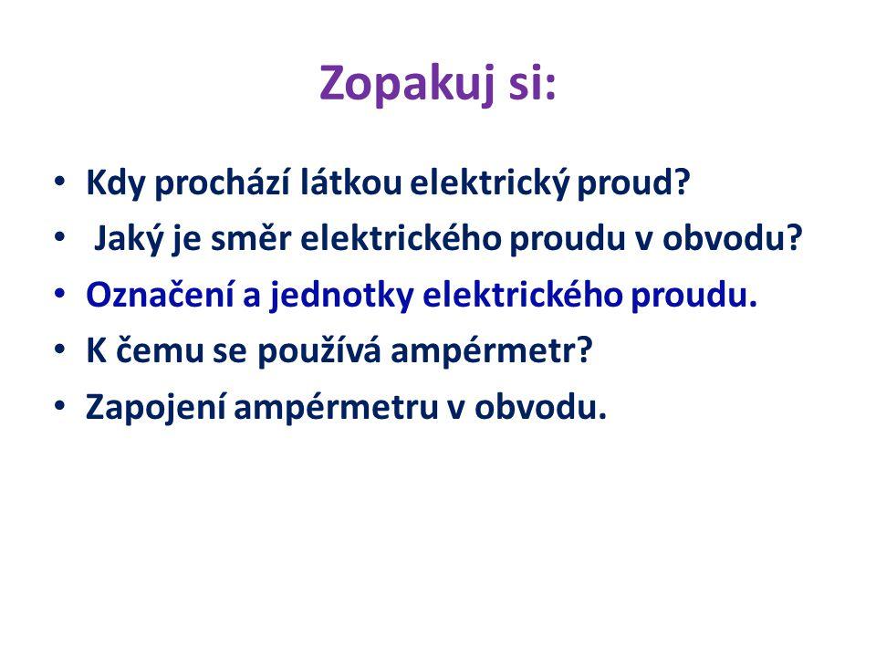 Zopakuj si: Kdy prochází látkou elektrický proud? Jaký je směr elektrického proudu v obvodu? Označení a jednotky elektrického proudu. K čemu se použív